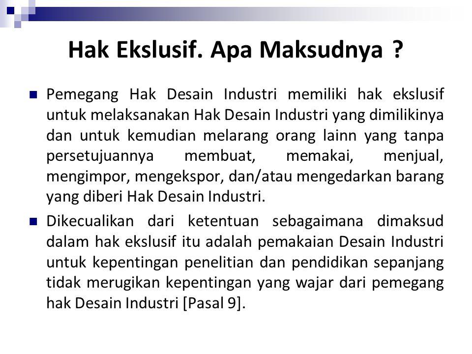 Hak Ekslusif. Apa Maksudnya ? Pemegang Hak Desain Industri memiliki hak ekslusif untuk melaksanakan Hak Desain Industri yang dimilikinya dan untuk kem