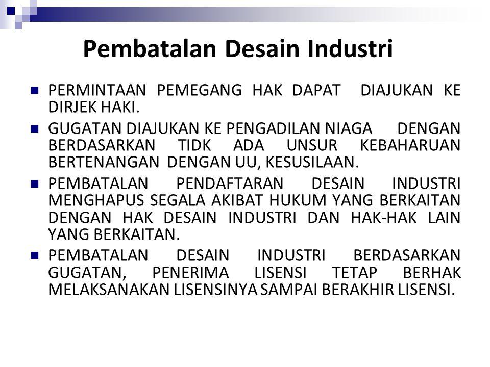 Pembatalan Desain Industri PERMINTAAN PEMEGANG HAK DAPAT DIAJUKAN KE DIRJEK HAKI. GUGATAN DIAJUKAN KE PENGADILAN NIAGA DENGAN BERDASARKAN TIDK ADA UNS