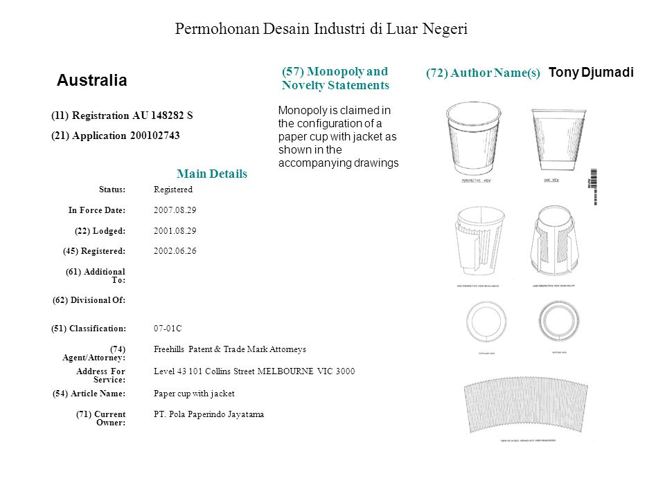 Permohonan Desain Industri di Luar Negeri Main Details Status: Registered In Force Date: 2007.08.29 (22) Lodged: 2001.08.29 (45) Registered: 2002.06.26 (61) Additional To: (62) Divisional Of: (51) Classification: 07-01C (74) Agent/Attorney: Freehills Patent & Trade Mark Attorneys Address For Service: Level 43 101 Collins Street MELBOURNE VIC 3000 (54) Article Name: Paper cup with jacket (71) Current Owner: PT.