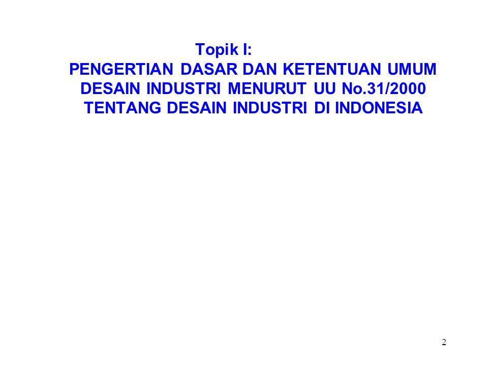 2 Topik I: PENGERTIAN DASAR DAN KETENTUAN UMUM DESAIN INDUSTRI MENURUT UU No.31/2000 TENTANG DESAIN INDUSTRI DI INDONESIA