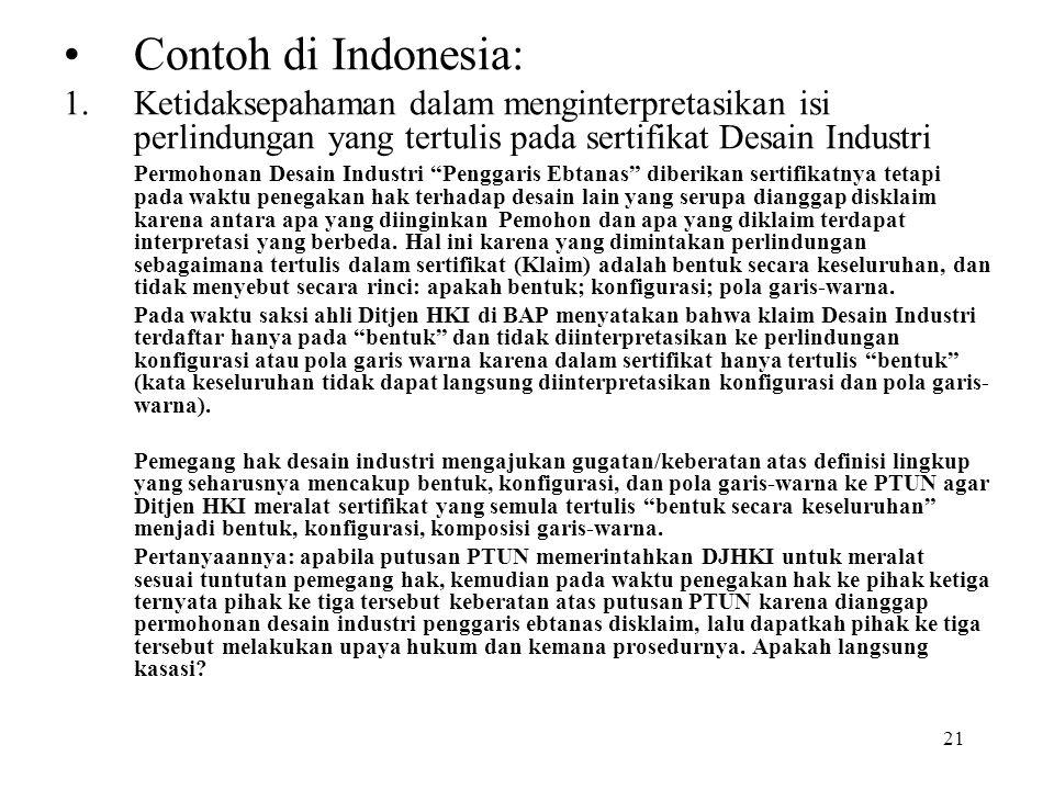 21 Contoh di Indonesia: 1.Ketidaksepahaman dalam menginterpretasikan isi perlindungan yang tertulis pada sertifikat Desain Industri Permohonan Desain Industri Penggaris Ebtanas diberikan sertifikatnya tetapi pada waktu penegakan hak terhadap desain lain yang serupa dianggap disklaim karena antara apa yang diinginkan Pemohon dan apa yang diklaim terdapat interpretasi yang berbeda.