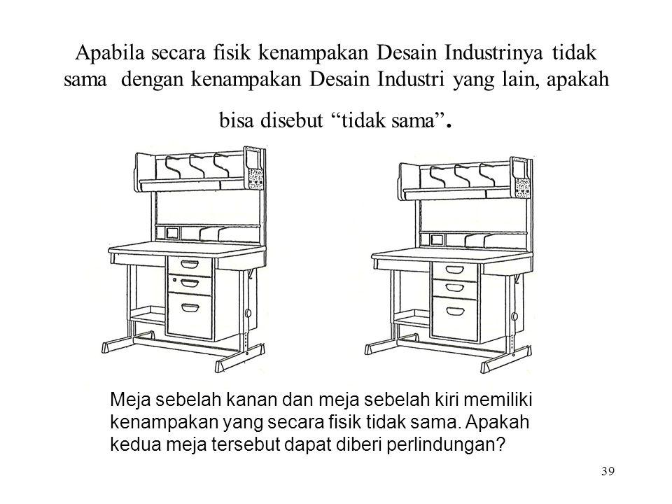 39 Apabila secara fisik kenampakan Desain Industrinya tidak sama dengan kenampakan Desain Industri yang lain, apakah bisa disebut tidak sama .