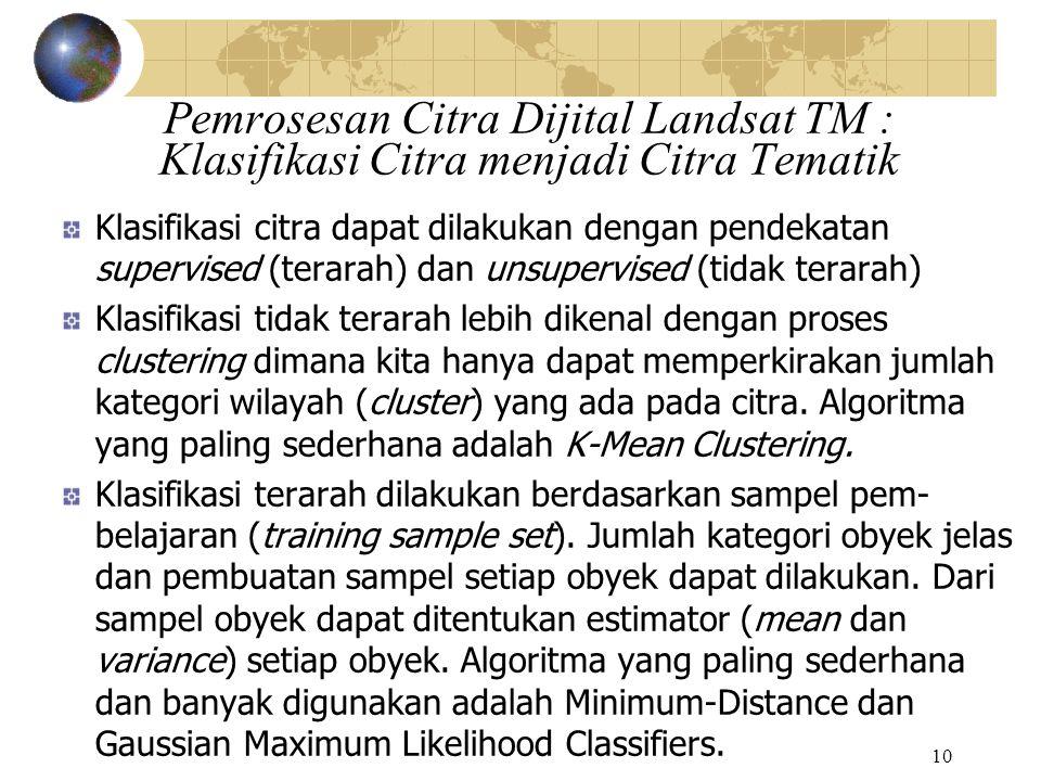 10 Pemrosesan Citra Dijital Landsat TM : Klasifikasi Citra menjadi Citra Tematik Klasifikasi citra dapat dilakukan dengan pendekatan supervised (terar