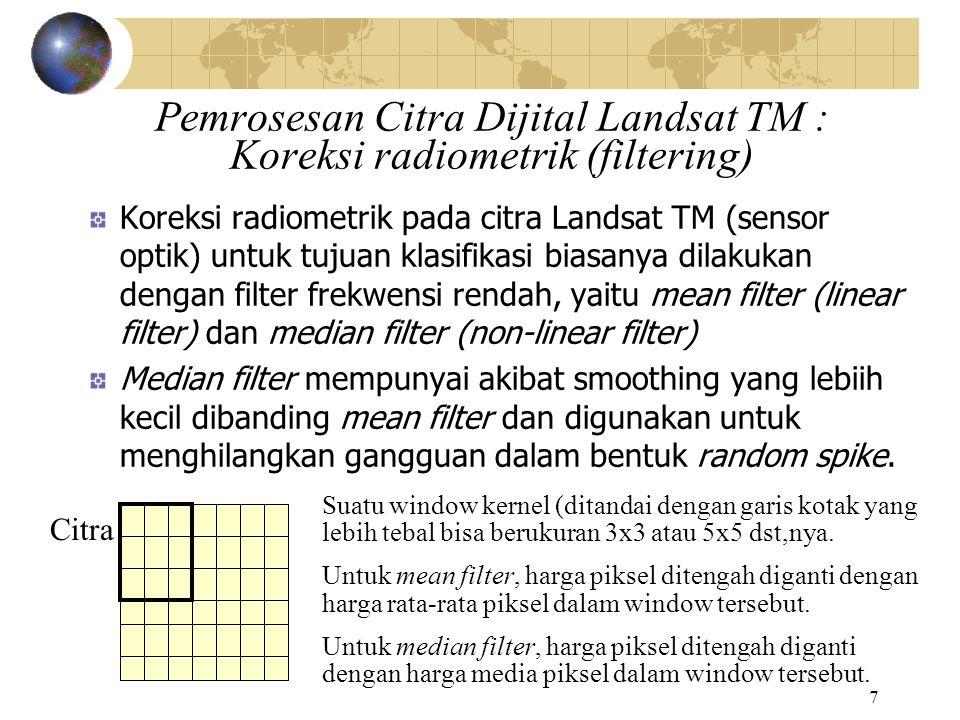 7 Pemrosesan Citra Dijital Landsat TM : Koreksi radiometrik (filtering) Koreksi radiometrik pada citra Landsat TM (sensor optik) untuk tujuan klasifik