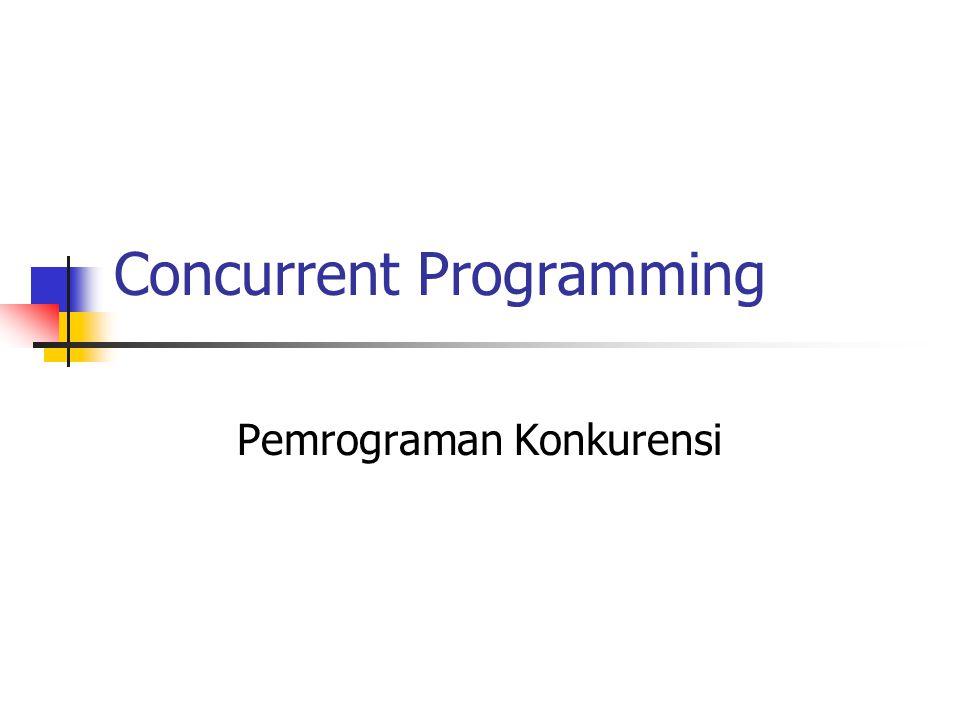 Pemrograman Konkuren Sebuah sistem komputer harus menangani beberapa program (task) yang harus dieksekusi bersama dalam sebuah lingkungan (baik mono atau multi prosesor).