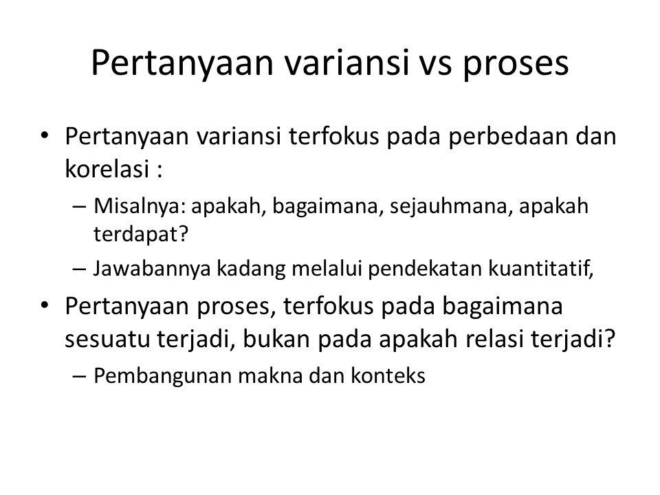 Pertanyaan variansi vs proses Pertanyaan variansi terfokus pada perbedaan dan korelasi : – Misalnya: apakah, bagaimana, sejauhmana, apakah terdapat? –