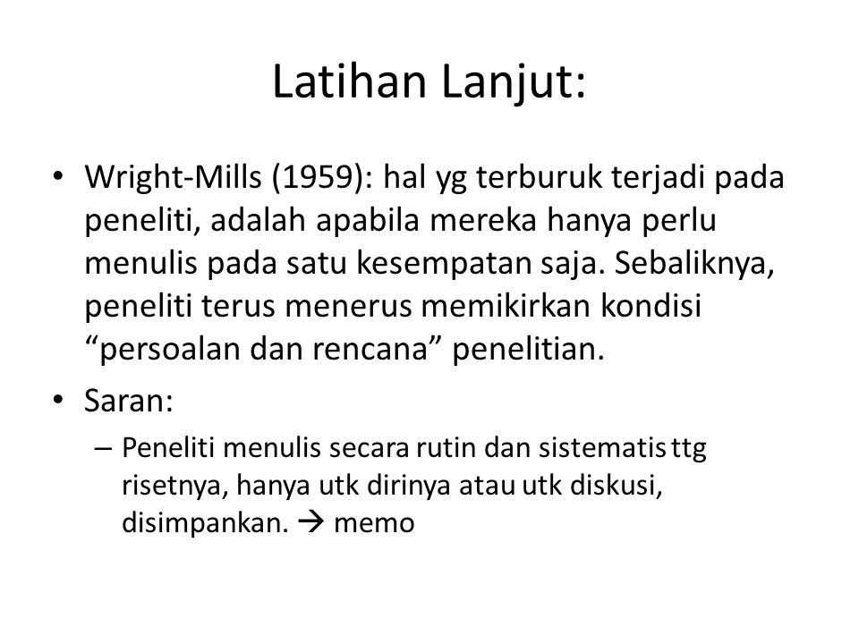 Latihan Lanjut: Wright-Mills (1959): hal yg terburuk terjadi pada peneliti, adalah apabila mereka hanya perlu menulis pada satu kesempatan saja. Sebal