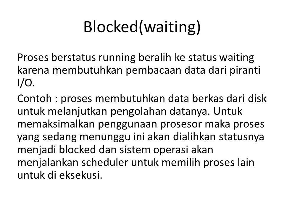 Blocked(waiting) Proses berstatus running beralih ke status waiting karena membutuhkan pembacaan data dari piranti I/O. Contoh : proses membutuhkan da