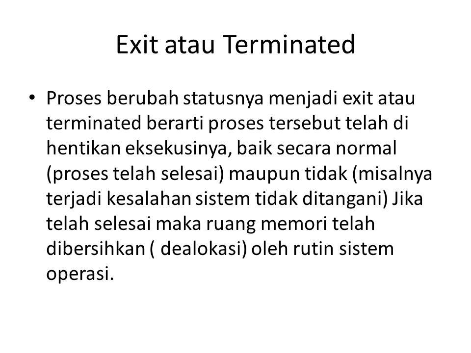 Exit atau Terminated Proses berubah statusnya menjadi exit atau terminated berarti proses tersebut telah di hentikan eksekusinya, baik secara normal (
