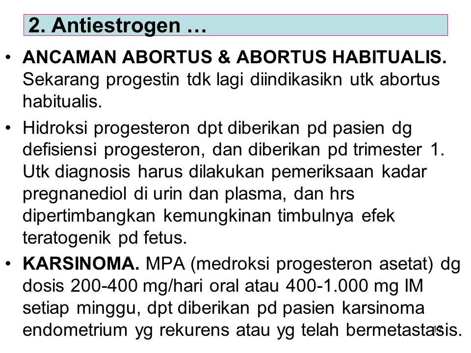 17 ANCAMAN ABORTUS & ABORTUS HABITUALIS. Sekarang progestin tdk lagi diindikasikn utk abortus habitualis. Hidroksi progesteron dpt diberikan pd pasien