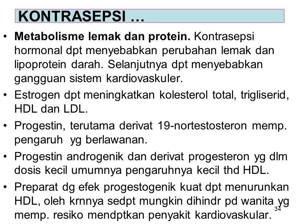 34 Metabolisme lemak dan protein. Kontrasepsi hormonal dpt menyebabkan perubahan lemak dan lipoprotein darah. Selanjutnya dpt menyebabkan gangguan sis