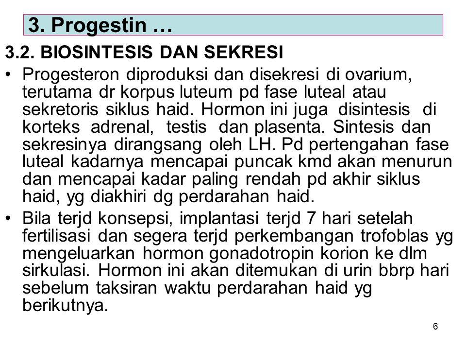 6 3.2. BIOSINTESIS DAN SEKRESI Progesteron diproduksi dan disekresi di ovarium, terutama dr korpus luteum pd fase luteal atau sekretoris siklus haid.
