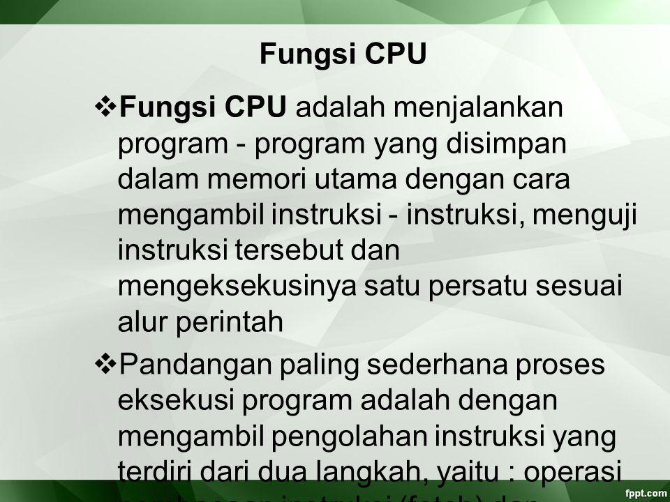 Fungsi CPU  Fungsi CPU adalah menjalankan program ‑ program yang disimpan dalam memori utama dengan cara mengambil instruksi ‑ instruksi, menguji ins