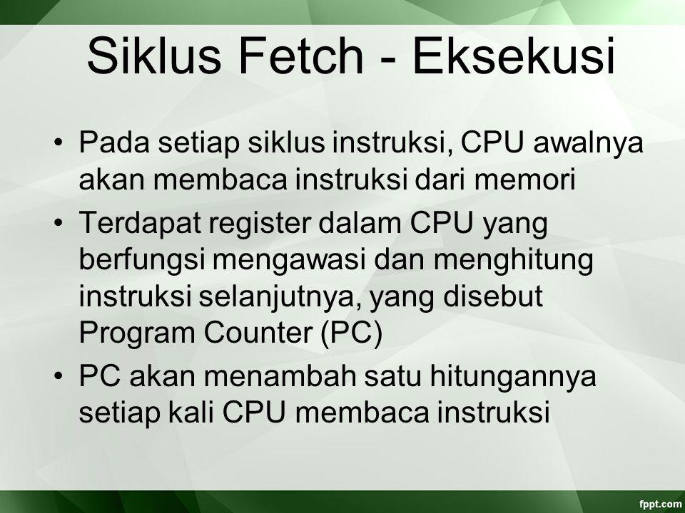 Siklus Fetch - Eksekusi Pada setiap siklus instruksi, CPU awalnya akan membaca instruksi dari memori Terdapat register dalam CPU yang berfungsi mengaw