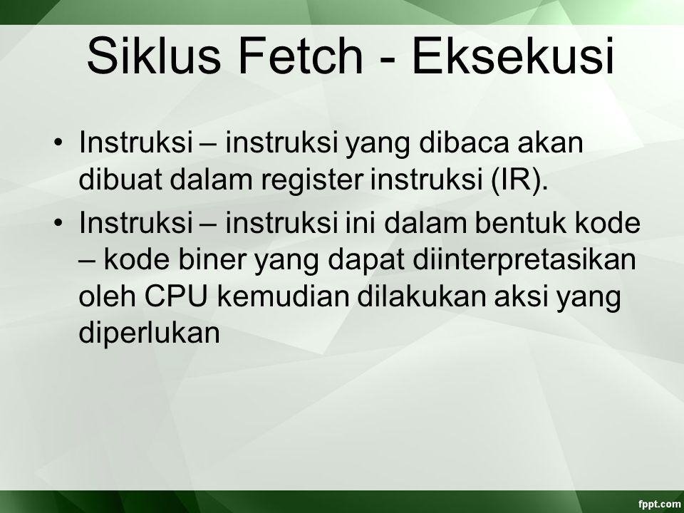 Siklus Fetch - Eksekusi Instruksi – instruksi yang dibaca akan dibuat dalam register instruksi (IR). Instruksi – instruksi ini dalam bentuk kode – kod