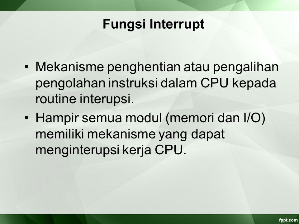 Fungsi Interrupt Mekanisme penghentian atau pengalihan pengolahan instruksi dalam CPU kepada routine interupsi. Hampir semua modul (memori dan I/O) me