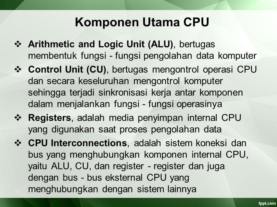 Komponen Utama CPU  Arithmetic and Logic Unit (ALU), bertugas membentuk fungsi ‑ fungsi pengolahan data komputer  Control Unit (CU), bertugas mengon