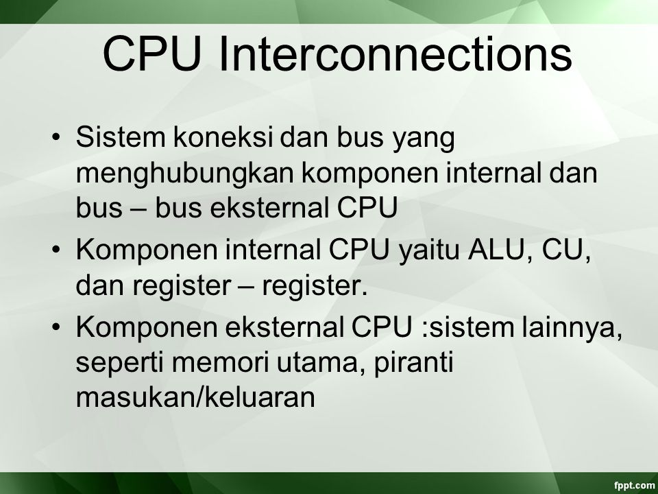 CPU Interconnections Sistem koneksi dan bus yang menghubungkan komponen internal dan bus – bus eksternal CPU Komponen internal CPU yaitu ALU, CU, dan