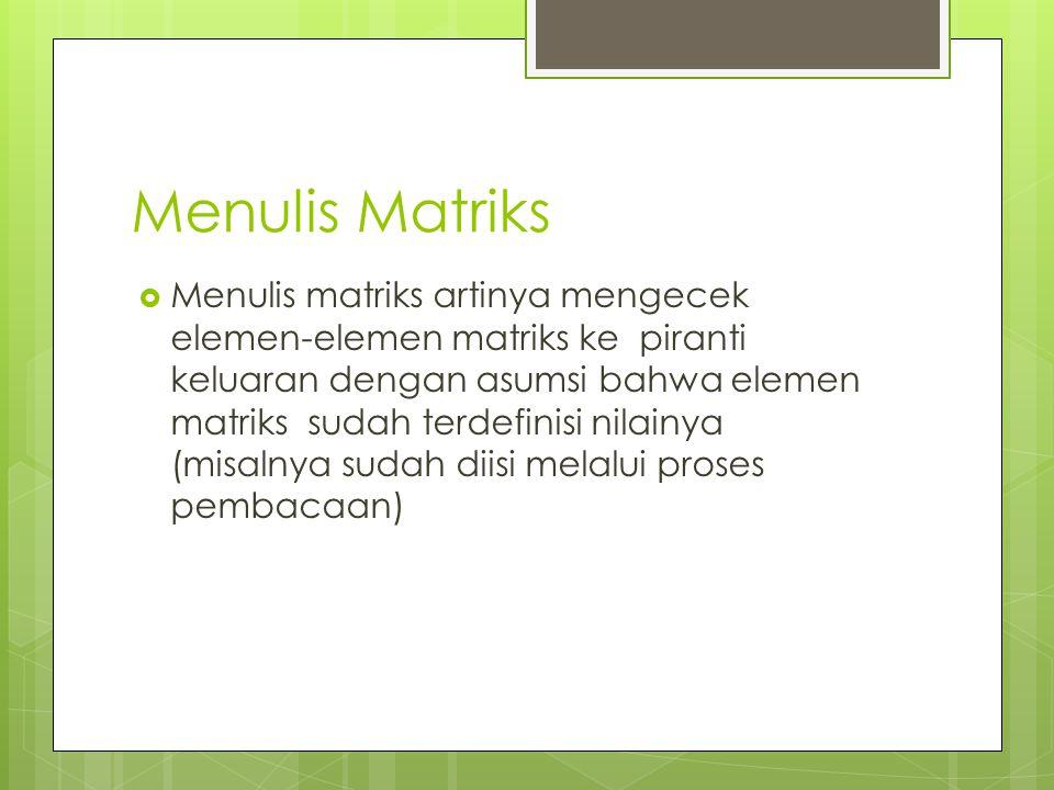 Menulis Matriks  Menulis matriks artinya mengecek elemen-elemen matriks ke piranti keluaran dengan asumsi bahwa elemen matriks sudah terdefinisi nila