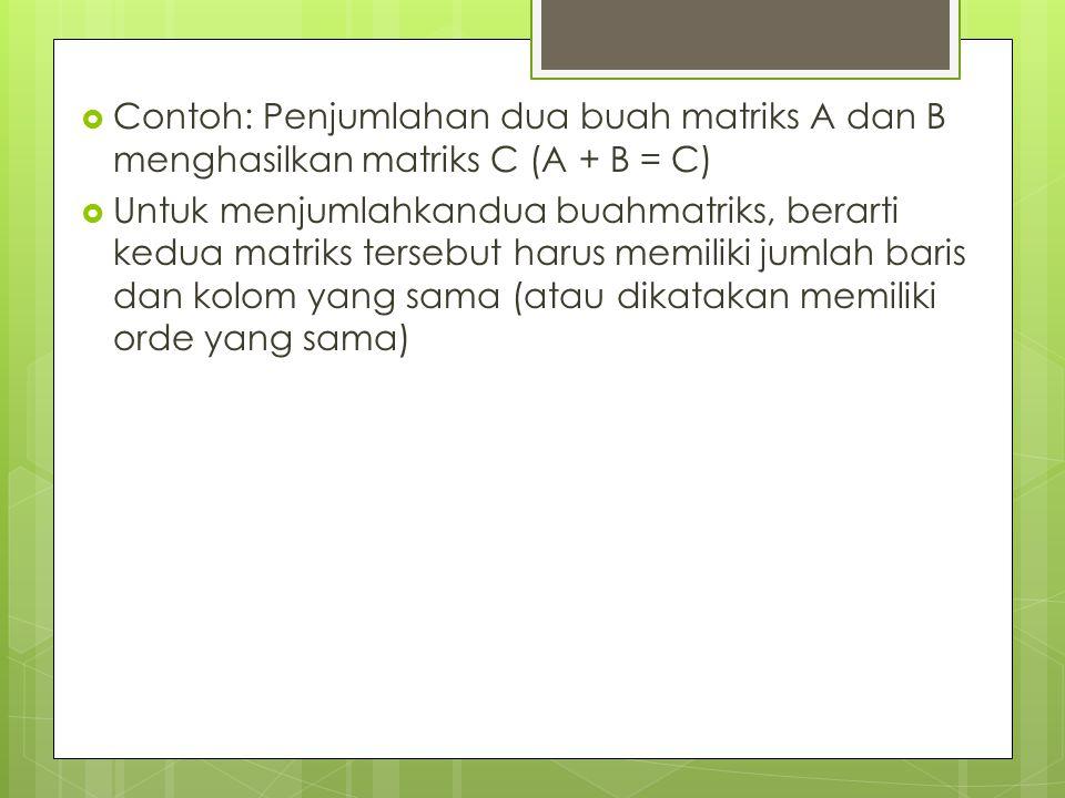  Contoh: Penjumlahan dua buah matriks A dan B menghasilkan matriks C (A + B = C)  Untuk menjumlahkandua buahmatriks, berarti kedua matriks tersebut