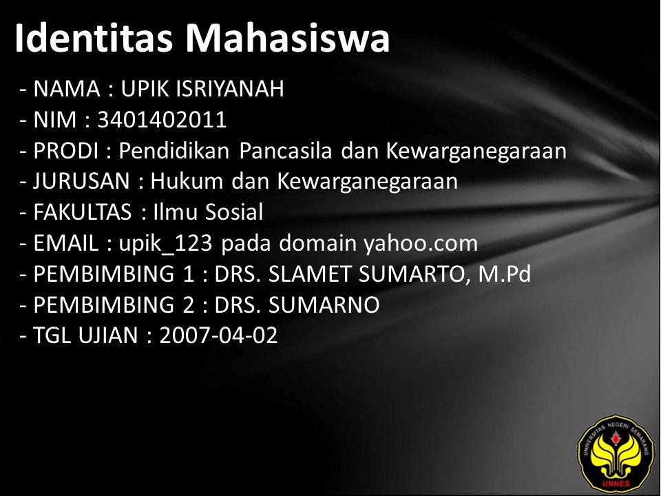 Identitas Mahasiswa - NAMA : UPIK ISRIYANAH - NIM : 3401402011 - PRODI : Pendidikan Pancasila dan Kewarganegaraan - JURUSAN : Hukum dan Kewarganegaraan - FAKULTAS : Ilmu Sosial - EMAIL : upik_123 pada domain yahoo.com - PEMBIMBING 1 : DRS.