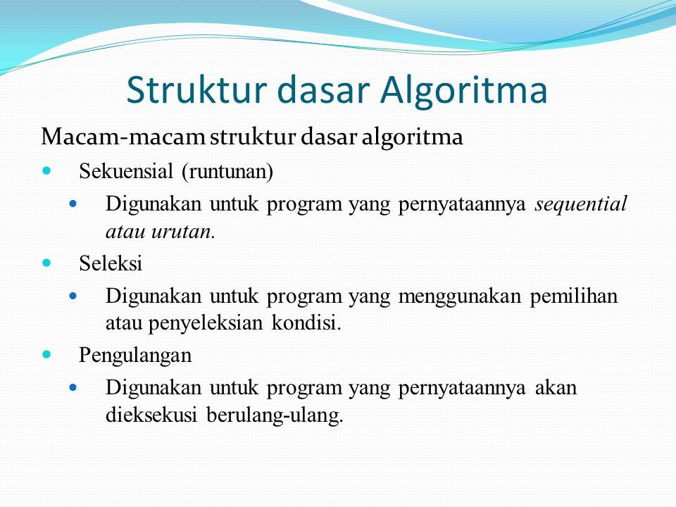 Struktur dasar Algoritma Macam-macam struktur dasar algoritma Sekuensial (runtunan) Digunakan untuk program yang pernyataannya sequential atau urutan.