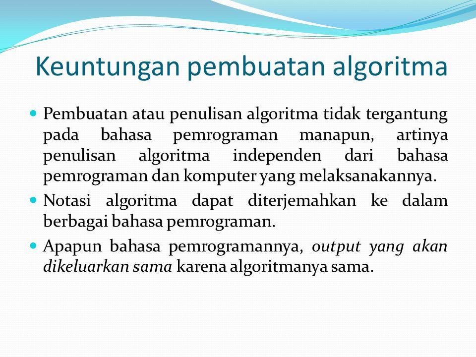 Keuntungan pembuatan algoritma Pembuatan atau penulisan algoritma tidak tergantung pada bahasa pemrograman manapun, artinya penulisan algoritma indepe