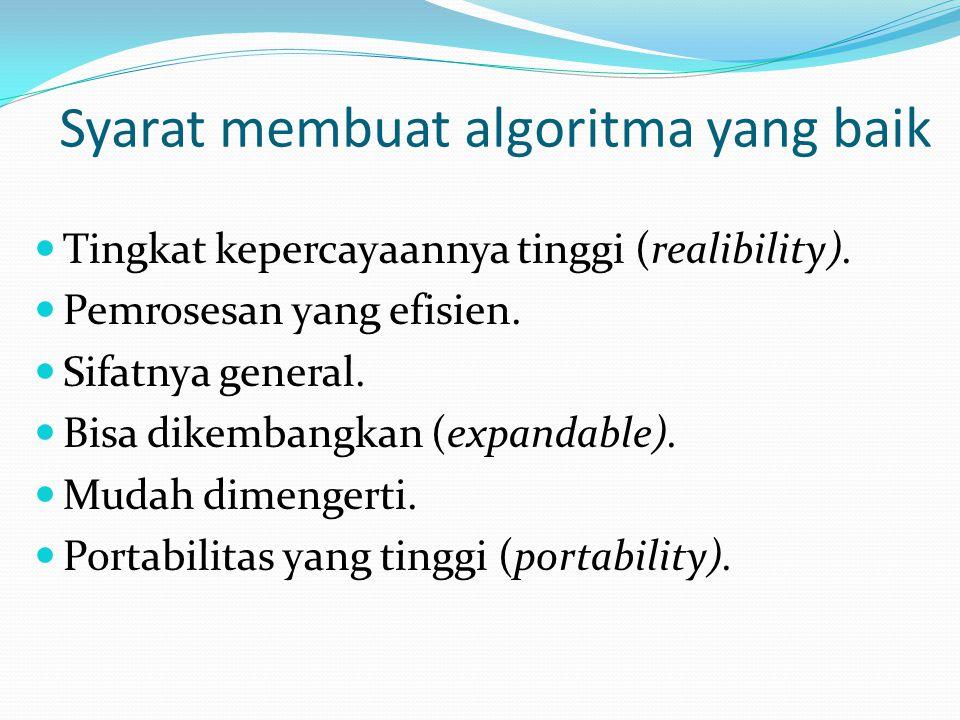 Syarat membuat algoritma yang baik Tingkat kepercayaannya tinggi (realibility). Pemrosesan yang efisien. Sifatnya general. Bisa dikembangkan (expandab