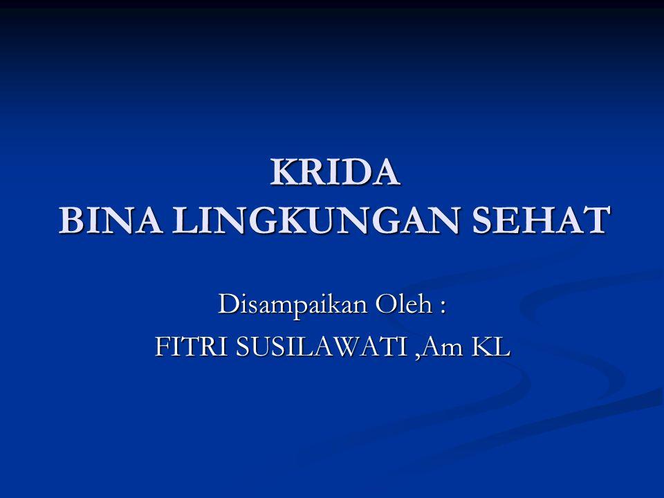 KRIDA BINA LINGKUNGAN SEHAT Disampaikan Oleh : FITRI SUSILAWATI,Am KL
