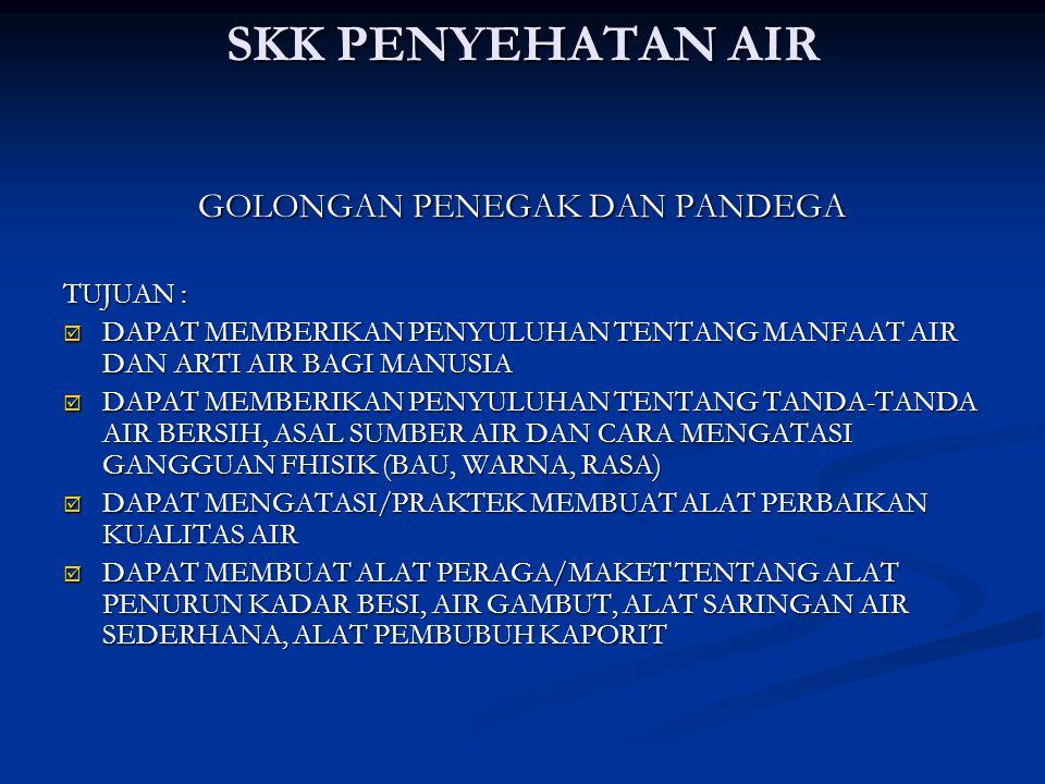 SKK PENYEHATAN AIR GOLONGAN PENEGAK DAN PANDEGA TUJUAN :  DAPAT MEMBERIKAN PENYULUHAN TENTANG MANFAAT AIR DAN ARTI AIR BAGI MANUSIA  DAPAT MEMBERIKAN PENYULUHAN TENTANG TANDA-TANDA AIR BERSIH, ASAL SUMBER AIR DAN CARA MENGATASI GANGGUAN FHISIK (BAU, WARNA, RASA)  DAPAT MENGATASI/PRAKTEK MEMBUAT ALAT PERBAIKAN KUALITAS AIR  DAPAT MEMBUAT ALAT PERAGA/MAKET TENTANG ALAT PENURUN KADAR BESI, AIR GAMBUT, ALAT SARINGAN AIR SEDERHANA, ALAT PEMBUBUH KAPORIT