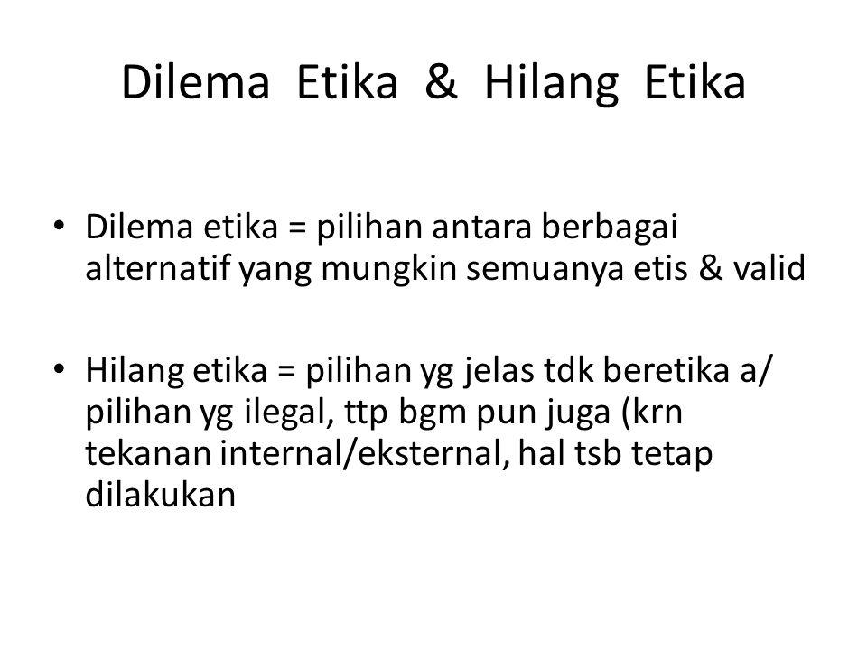 Dilema Etika & Hilang Etika Dilema etika = pilihan antara berbagai alternatif yang mungkin semuanya etis & valid Hilang etika = pilihan yg jelas tdk b