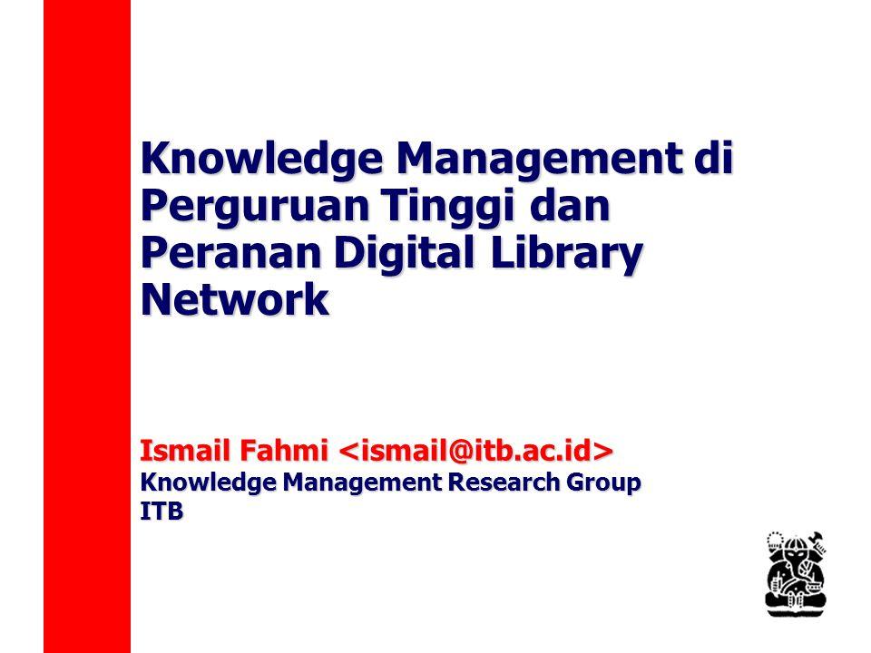 Knowledge Management di Perguruan Tinggi dan Peranan Digital Library Network Ismail Fahmi Ismail Fahmi Knowledge Management Research Group ITB