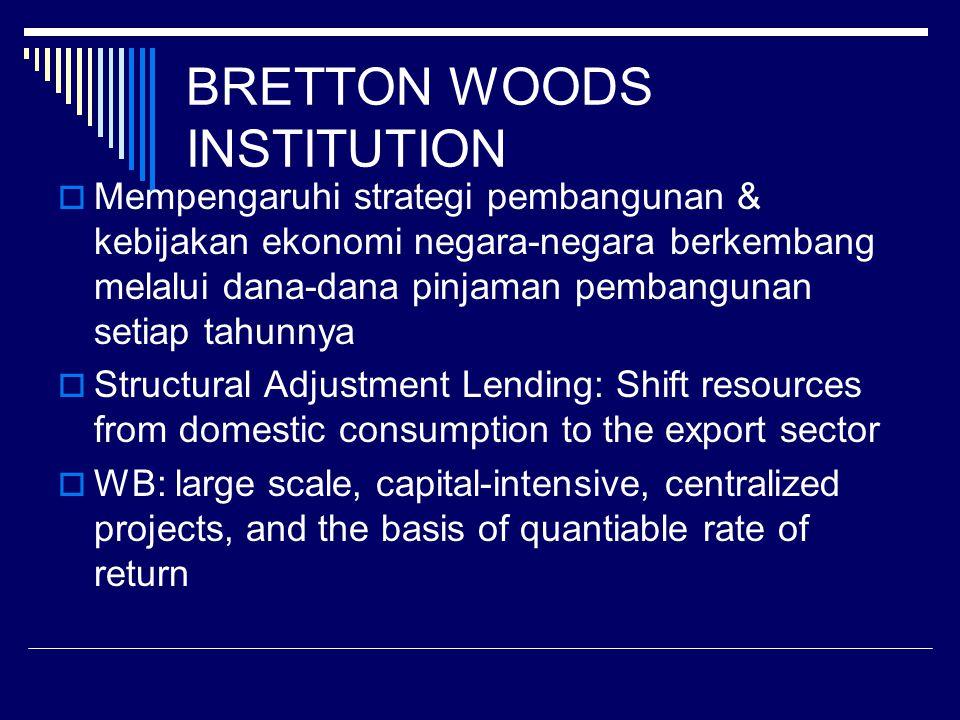 BRETTON WOODS INSTITUTION  Mempengaruhi strategi pembangunan & kebijakan ekonomi negara-negara berkembang melalui dana-dana pinjaman pembangunan setiap tahunnya  Structural Adjustment Lending: Shift resources from domestic consumption to the export sector  WB: large scale, capital-intensive, centralized projects, and the basis of quantiable rate of return