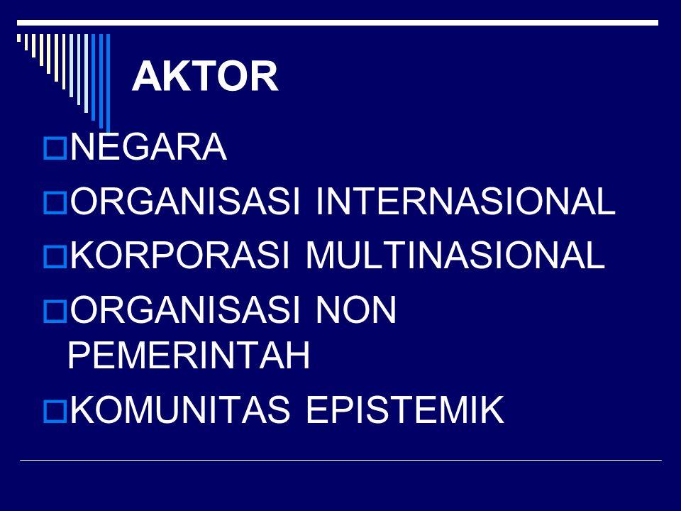 AKTOR  NEGARA  ORGANISASI INTERNASIONAL  KORPORASI MULTINASIONAL  ORGANISASI NON PEMERINTAH  KOMUNITAS EPISTEMIK