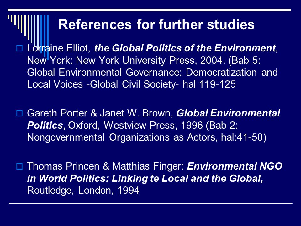References for further studies  Lorraine Elliot, the Global Politics of the Environment, New York: New York University Press, 2004. (Bab 5: Global En