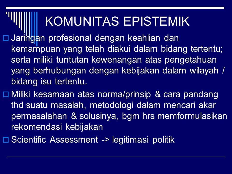 KOMUNITAS EPISTEMIK  Jaringan profesional dengan keahlian dan kemampuan yang telah diakui dalam bidang tertentu; serta miliki tuntutan kewenangan atas pengetahuan yang berhubungan dengan kebijakan dalam wilayah / bidang isu tertentu.