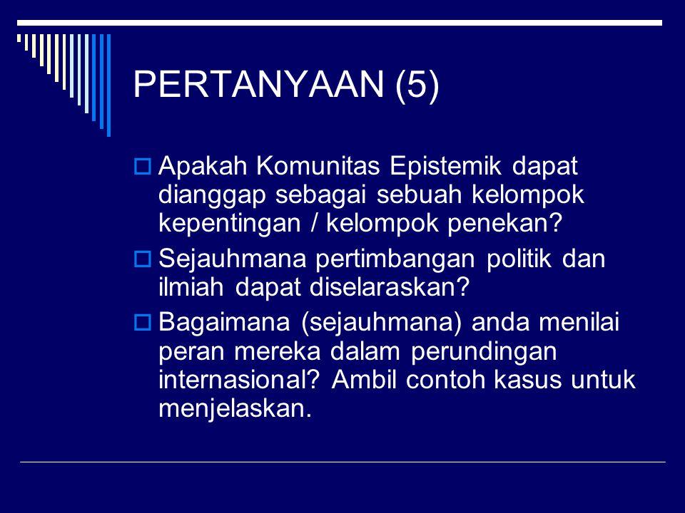 PERTANYAAN (5)  Apakah Komunitas Epistemik dapat dianggap sebagai sebuah kelompok kepentingan / kelompok penekan.