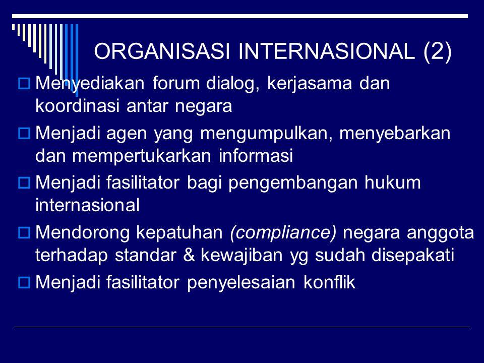 ORGANISASI INTERNASIONAL (2)  Menyediakan forum dialog, kerjasama dan koordinasi antar negara  Menjadi agen yang mengumpulkan, menyebarkan dan mempertukarkan informasi  Menjadi fasilitator bagi pengembangan hukum internasional  Mendorong kepatuhan (compliance) negara anggota terhadap standar & kewajiban yg sudah disepakati  Menjadi fasilitator penyelesaian konflik