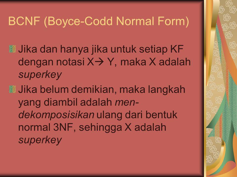 BCNF (Boyce-Codd Normal Form) Jika dan hanya jika untuk setiap KF dengan notasi X  Y, maka X adalah superkey Jika belum demikian, maka langkah yang diambil adalah men- dekomposisikan ulang dari bentuk normal 3NF, sehingga X adalah superkey