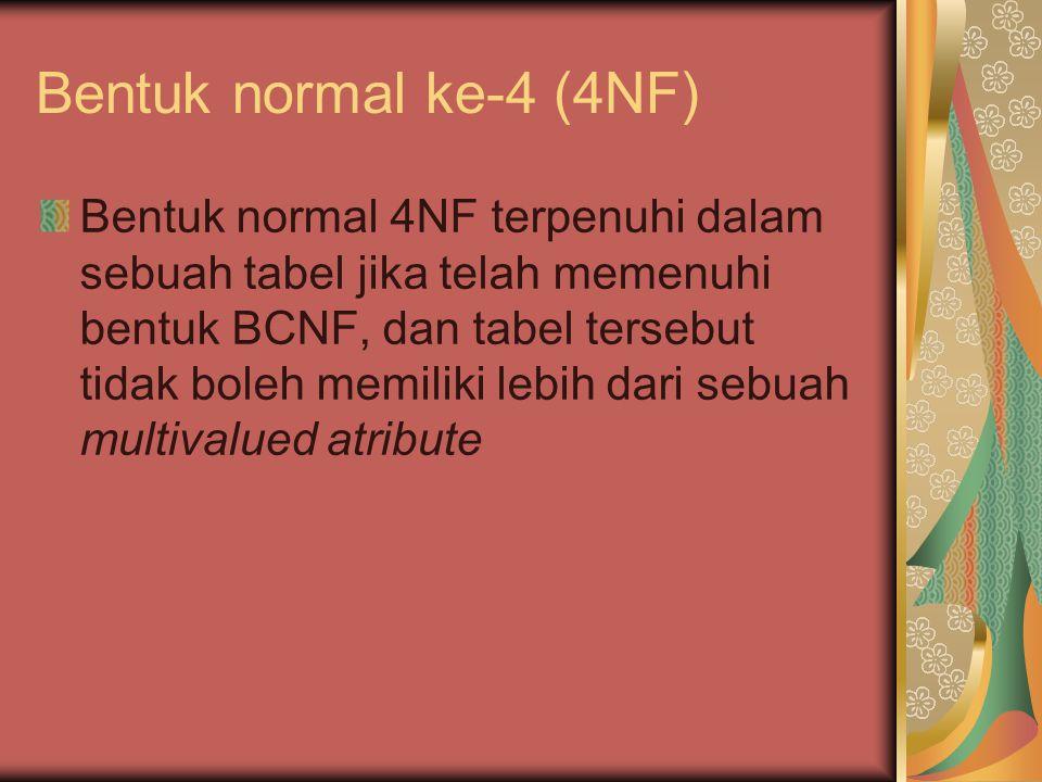 Bentuk normal ke-4 (4NF) Bentuk normal 4NF terpenuhi dalam sebuah tabel jika telah memenuhi bentuk BCNF, dan tabel tersebut tidak boleh memiliki lebih dari sebuah multivalued atribute