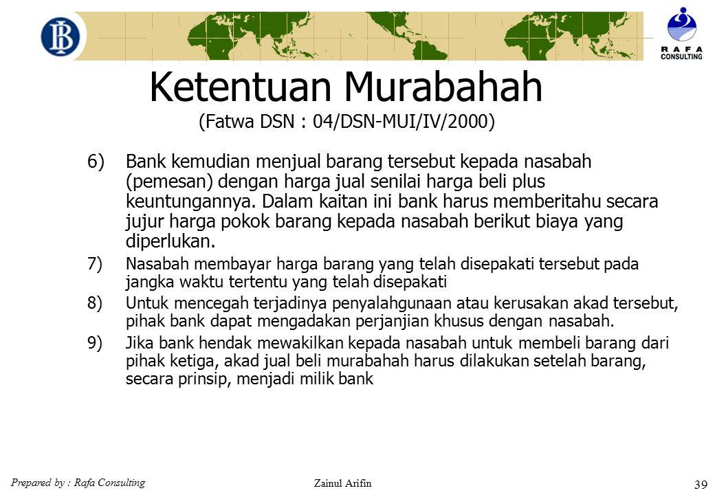 Prepared by : Rafa Consulting Zainul Arifin 38 Ketentuan Murabahah (Fatwa DSN : 04/DSN-MUI/IV/2000)  Ketentuan umum murabahah dalam bank syariah 1)Ba