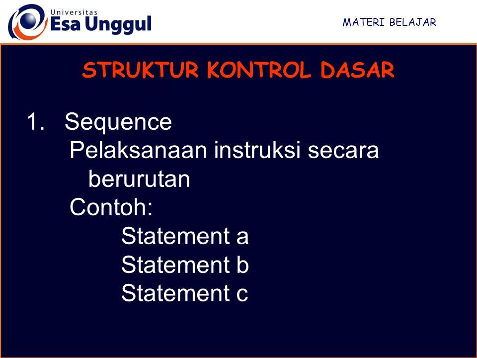 MATERI BELAJAR STRUKTUR KONTROL DASAR 1.Sequence Pelaksanaan instruksi secara berurutan Contoh: Statement a Statement b Statement c