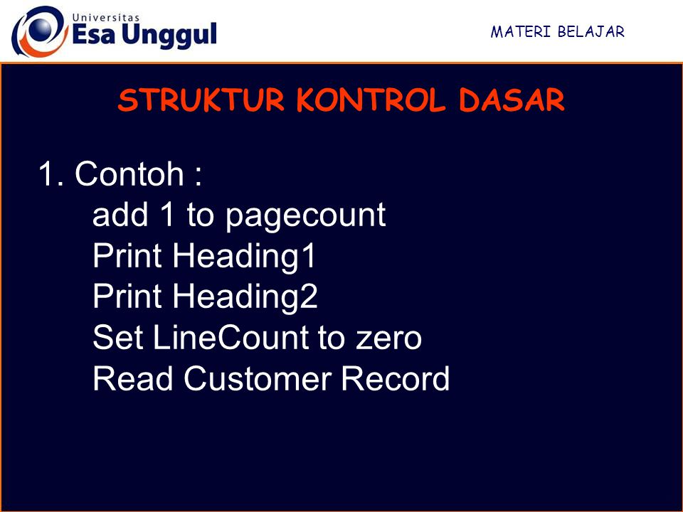 MATERI BELAJAR STRUKTUR KONTROL DASAR 1. Contoh : add 1 to pagecount Print Heading1 Print Heading2 Set LineCount to zero Read Customer Record