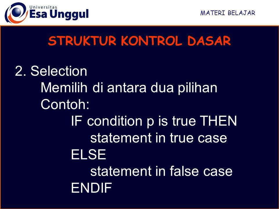 MATERI BELAJAR STRUKTUR KONTROL DASAR 2. Selection Memilih di antara dua pilihan Contoh: IF condition p is true THEN statement in true case ELSE state