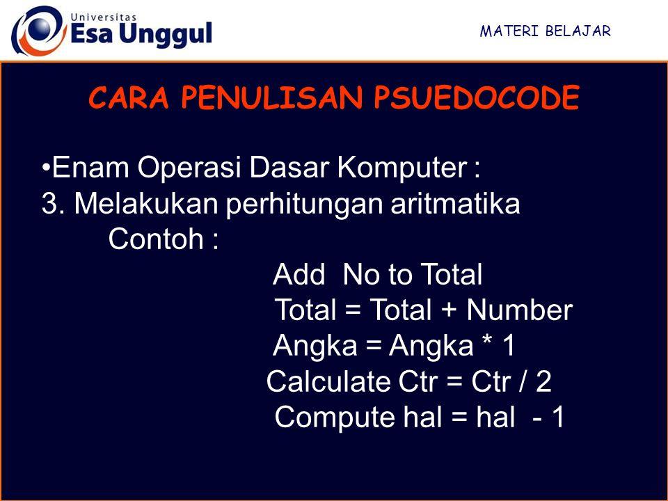 MATERI BELAJAR CARA PENULISAN PSUEDOCODE Enam Operasi Dasar Komputer : 3. Melakukan perhitungan aritmatika Contoh : Add No to Total Total = Total + Nu
