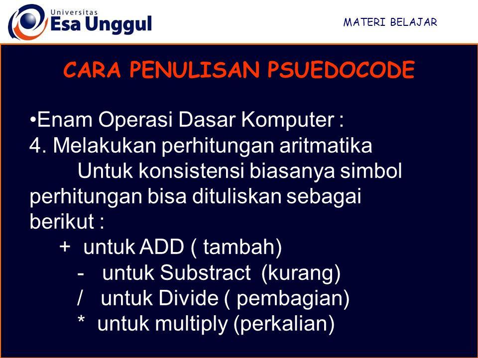 MATERI BELAJAR CARA PENULISAN PSUEDOCODE Enam Operasi Dasar Komputer : 4. Melakukan perhitungan aritmatika Untuk konsistensi biasanya simbol perhitung