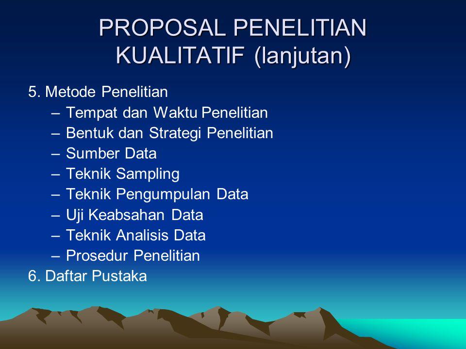 PROPOSAL PENELITIAN KUALITATIF (lanjutan) 5. Metode Penelitian –Tempat dan Waktu Penelitian –Bentuk dan Strategi Penelitian –Sumber Data –Teknik Sampl