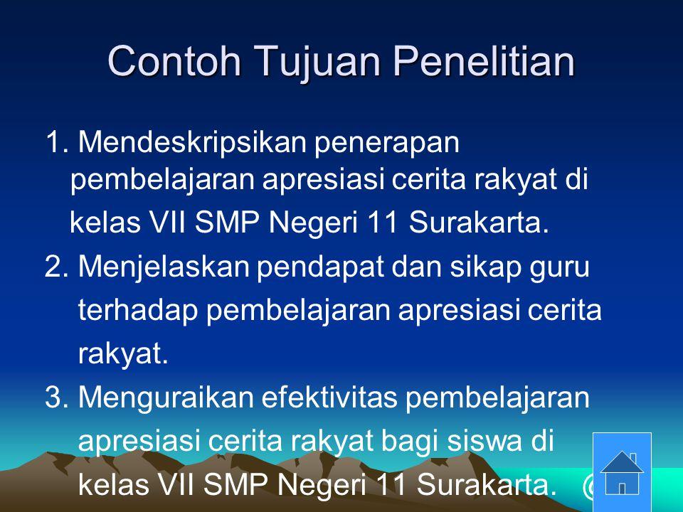 Contoh Tujuan Penelitian 1. Mendeskripsikan penerapan pembelajaran apresiasi cerita rakyat di kelas VII SMP Negeri 11 Surakarta. 2. Menjelaskan pendap