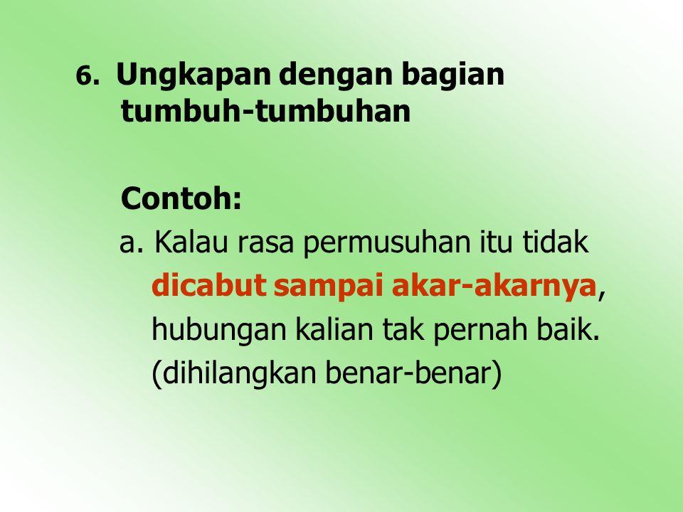 6. Ungkapan dengan bagian tumbuh-tumbuhan Contoh: a. Kalau rasa permusuhan itu tidak dicabut sampai akar-akarnya, hubungan kalian tak pernah baik. (di