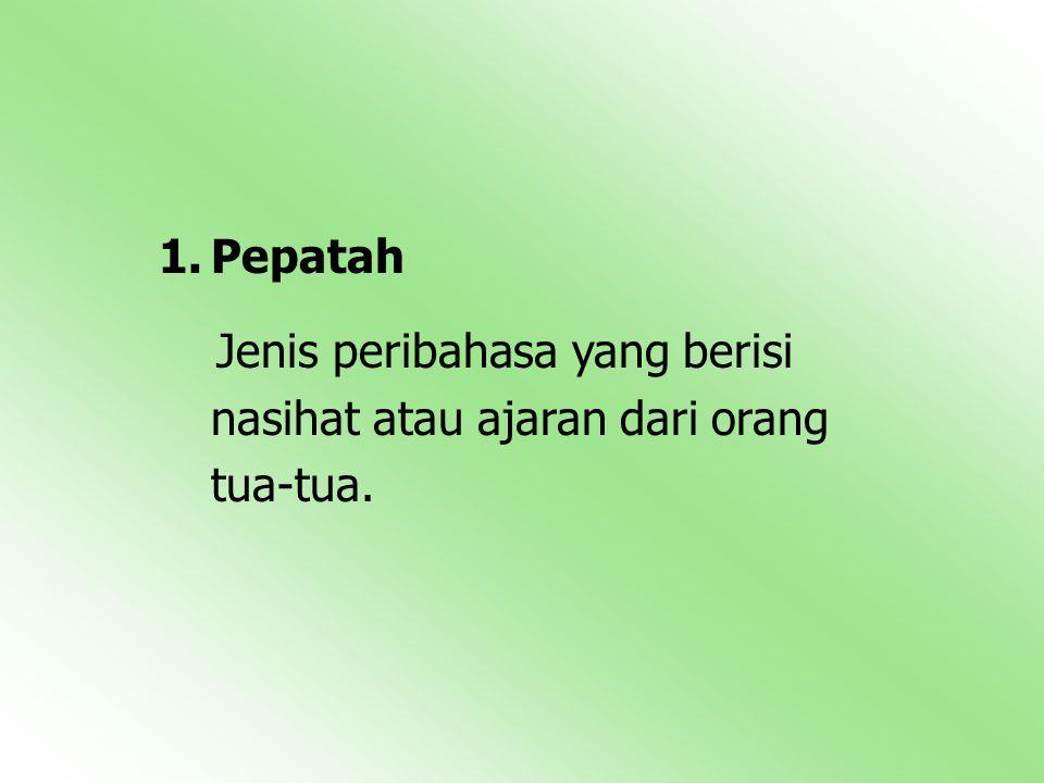 1.Pepatah Jenis peribahasa yang berisi nasihat atau ajaran dari orang tua-tua.